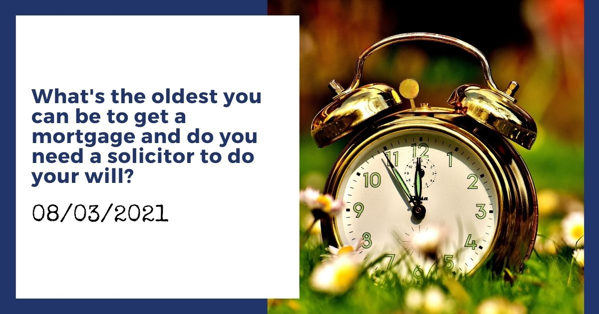 What's the oldest you can be to get a mortgage and do you need a solicitor to do your will?